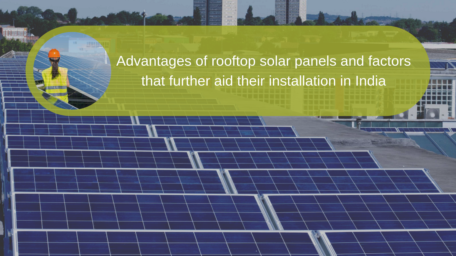 Advantages of Rooftop Solar Panels & Factors That Further aid Their Installation in India