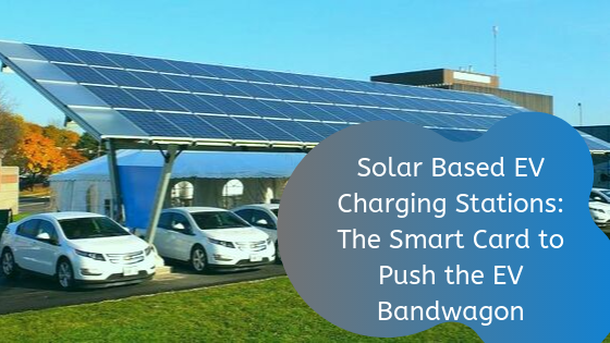 Solar Based EV Charging Stations: The Smart Card to Push the EV Bandwagon